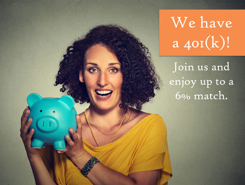In Addition to Our Vast Benefits Package, We Now Offer 401k and Matching!